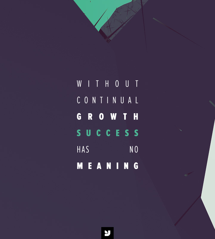 Without continual growth, success has no meaning.